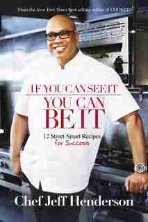 If You Can See It, You Can Be It: 12 Street-Smart Recipes for Success by Jeff Henderson