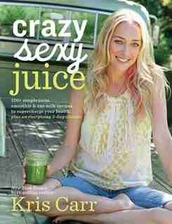 Crazy Sexy Juice: 100+ Simple Juice, Smoothie & Nut Milk Recipes To Supercharge Your Health by Kris Carr
