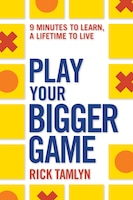 Play Your Bigger Game: 9 Minutes To Learn, A Lifetime To Live
