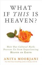 Book What If This Is Heaven?: How Our Cultural Myths Prevent Us From Experiencing Heaven On Earth by Anita Moorjani