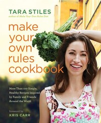 Make Your Own Rules Cookbook: More Than 100 Simple, Healthy Recipes Inspired By Family And Friends…