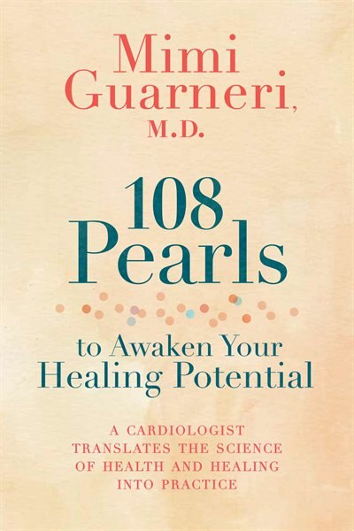 108 Pearls To Awaken Your Healing Potential: A Cardiologist Translates The Science Of Health And Healing Into Practice by Mimi Guarneri