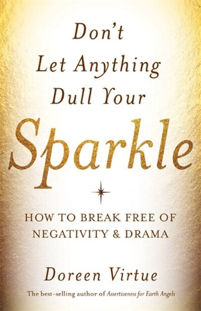 Don't Let Anything Dull Your Sparkle: How To Break Free Of Negativity And Drama by Doreen Virtue