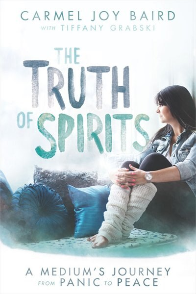 The Truth Of Spirits: A Medium's Journey From Panic To Peace by Carmel Joy Baird