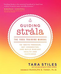 Guiding Strala: The Yoga Training Manual To Ignite Freedom, Get Connected, And Build Radiant Health…