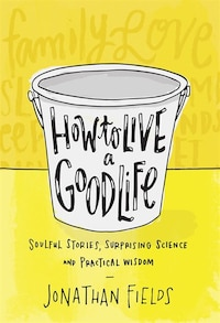 How To Live A Good Life: Soulful Stories, Surprising Science, And Practical Wisdom