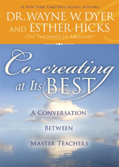 Co-creating At Its Best: A Conversation Between Master Teachers by Wayne W. Dyer