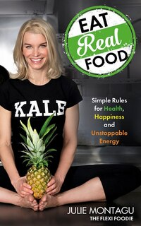 Eat Real Food: Simple Rules For Health, Happiness, And Unstoppable Energy