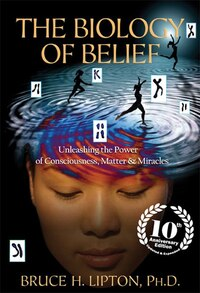 The Biology Of Belief 10th Anniversary Edition: Unleashing The Power Of Consciousness, Matter…