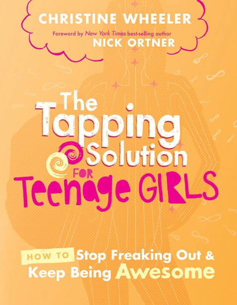 The Tapping Solution For Teenage Girls: How To Stop Freaking Out And Keep Being Awesome by Christine Wheeler