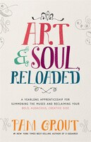 Art & Soul, Reloaded: A Yearlong Apprenticeship For Summoning The Muses And Reclaiming Your Bold…