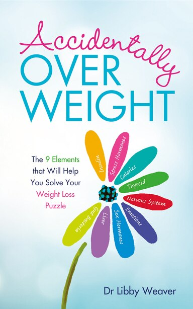 Accidentally Overweight: The 9 Elements That Will Help You Solve Your Weight-loss Puzzle by Libby Weaver