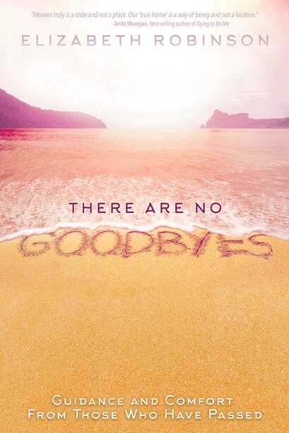 There Are No Goodbyes: Guidance And Comfort From Those Who Have Passed by Elizabeth Robinson