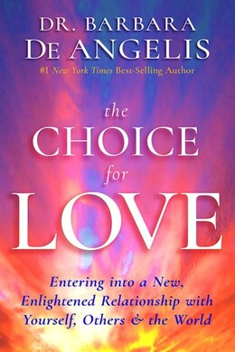Book The Choice For Love: Entering Into A New, Enlightened Relationship With Yourself, Others & The World by Barbara De Angelis