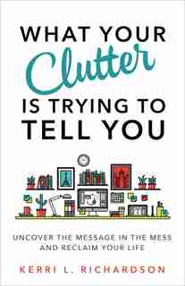 What Your Clutter Is Trying To Tell You: Uncover The Message In The Mess And Reclaim Your Life by Kerri L. Richardson