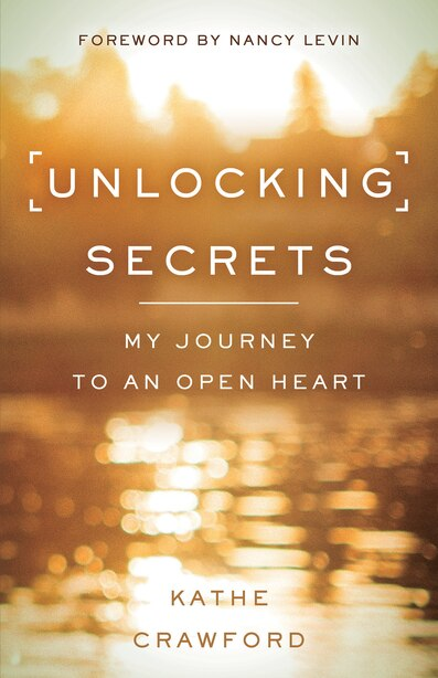 Unlocking Secrets: My Journey To An Open Heart by Kathe Crawford