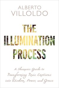 The Illumination Process: A Shamanic Guide To Transforming Toxic Emotions Into Wisdom, Power, And…