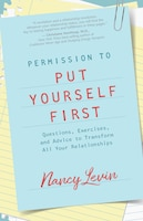 Permission To Put Yourself First: Questions, Exercises, And Advice To Transform All Your…