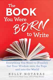 The Book You Were Born To Write: Everything You Need To (finally) Get Your Wisdom Onto The Page And Into The World by Kelly Notaras