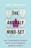The Anomaly Mind-set: How I Transformed My Business And My Life By Standing Out Instead Of Fitting…