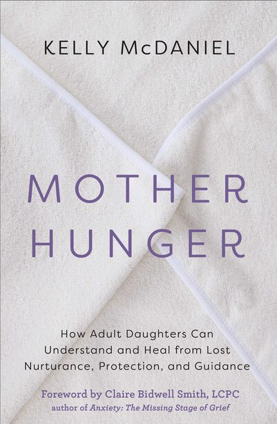 Mother Hunger: How Adult Daughters Can Understand And Heal From Lost Nurturance, Protection, And Guidance by Kelly McDaniel