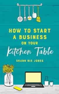 How To Start A Business On Your Kitchen Table by Shann Nix Jones