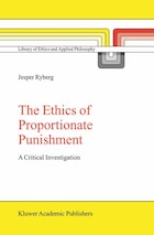 The Ethics Of Proportionate Punishment: A Critical Investigation