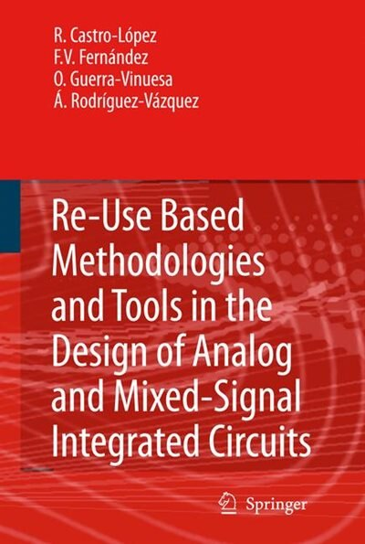 Reuse-Based Methodologies and Tools in the Design of Analog and Mixed-Signal Integrated Circuits by Rafael Castro López