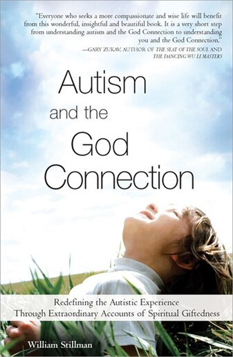 Autism and the God Connection: Redefining The Autistic Experience Through Extraordinary Accounts Of Spiritual Giftedness by William Stillman