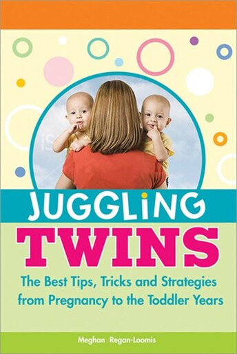 Juggling Twins: The Best Tips, Tricks, and Strategies From Pregnancy to the Toddler Years by Meghan Regan-Loomis