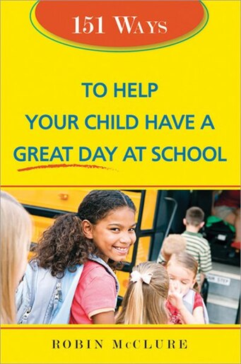 151 Ways to Help Your Child Have a Great Day At School by Robin McClure