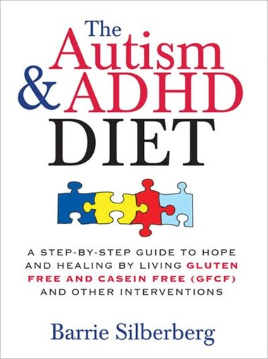 Autism & ADHD Diet: A Step-by-Step Guide to Hope and Healing by Living Gluten Free and Casein Free (GFCF) and Other Int de Barrie Silberberg