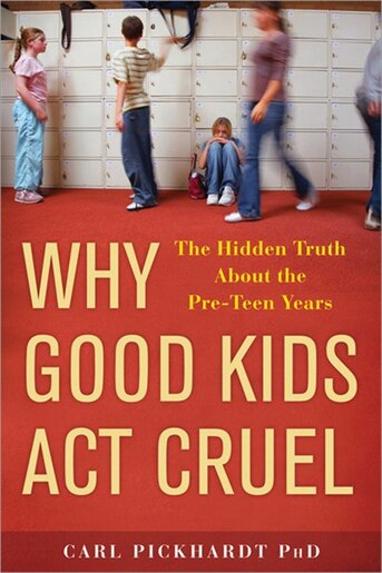Why Good Kids Act Cruel: The Hidden Truth About the Pre-Teen Years by Carl Pickhardt