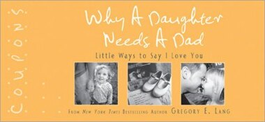 Why a Daughter Needs a Dad Coupons: 22 special ways to show dad you'll always be his little girl by Gregory E. Lang
