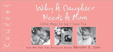 Why a Daughter Needs a Mom Coupons: 22 special ways to show mom just how much she means to you! by Gregory E. Lang