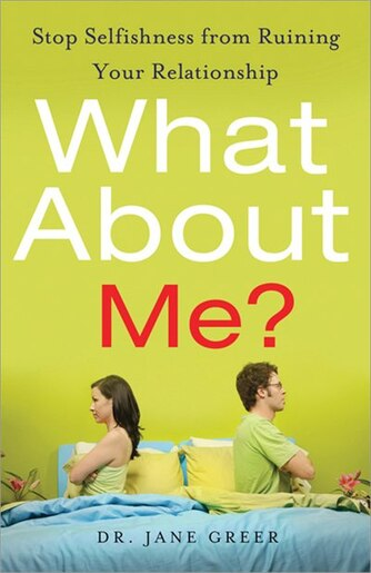 What About Me?: Stop Selfishness From Ruining Your Relationship by Jane Greer