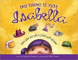 Book My Name Is Not Isabella: Just How Big Can a Little Girl Dream? by Jennifer Fosberry