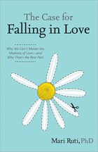 The Case for Falling in Love: Why We Can't Master The Madness Of Love  -  And Why That's The Best…