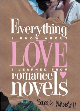 Book Everything I Know about Love I Learned from Romance Novels by Sarah Wendell