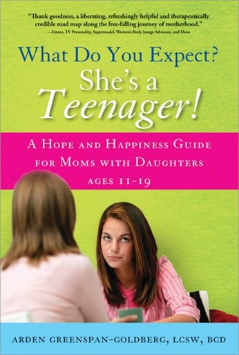 What Do You Expect? She's a Teenager!: A Hope And Happiness Guide For Moms With Daughters Ages 11-19 by Arden Greenspan-Goldberg