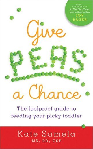 Give Peas a Chance: The Foolproof Guide to Feeding Your Picky Toddler by Kate Samela