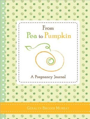 From Pea to Pumpkin: A Pregnancy Journal by Geralyn Broder Murray