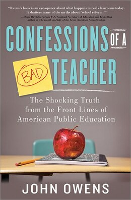 Book Confessions of a Bad Teacher: The Shocking Truth from the Front Lines of American Public Education by John Owens
