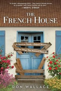The French House: A Quirky And Inspiring Memoir About Turning A Ruin Into A Home by Don Wallace