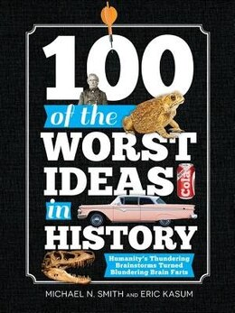 Book 100 of the Worst Ideas in History: Humanity's Thundering Brainstorms Turned Blundering Brain Farts by Michael N. Smith