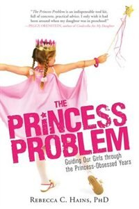 The Princess Problem: Guiding Our Girls Through the Princess-Obsessed Years by Rebecca Hains