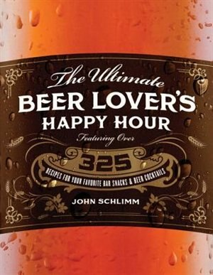The Ultimate Beer Lover's Happy Hour: Over 325 Recipes For Your Favorite Bar Snacks And Beer Cocktails by John E Schlimm