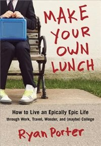Make Your Own Lunch: How to Live an Epically Epic Life through Work, Travel, Wonder, and (maybe) College by Ryan Porter