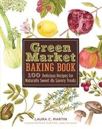 Green Market Baking Book: 100 Delicious Recipes for Naturally Sweet & Savory Treats
