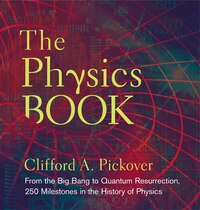 The Physics Book: From the Big Bang to Quantum Resurrection, 250 Milestones in the History of…
